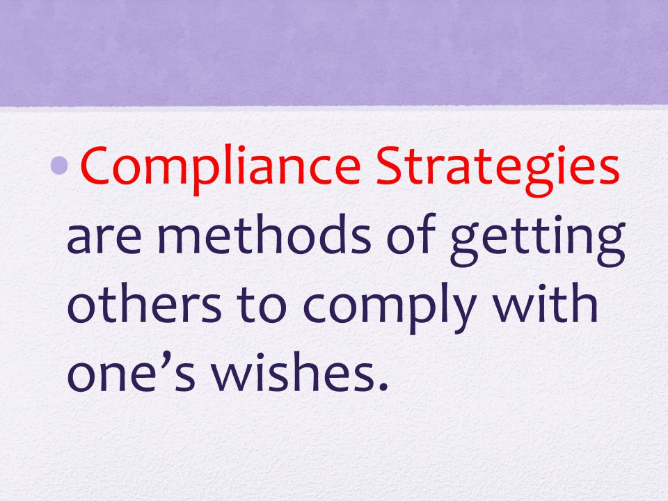 Compliance Strategies are methods of getting others to comply with one's wishes.