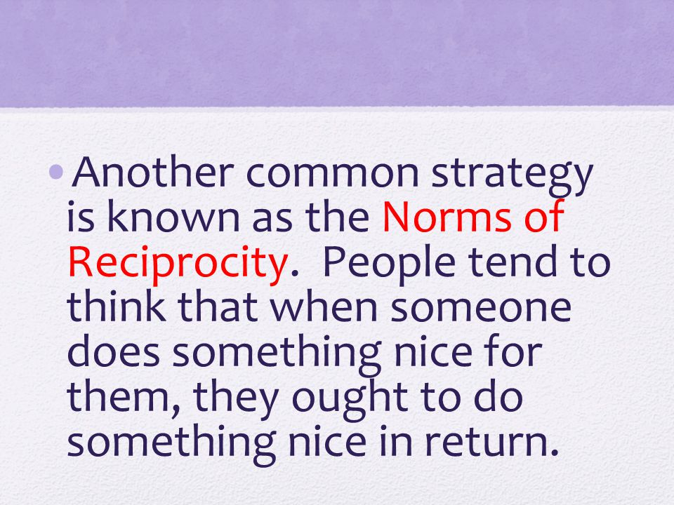 Another common strategy is known as the Norms of Reciprocity. People tend to think that when someone does something nice for them, they ought to do so