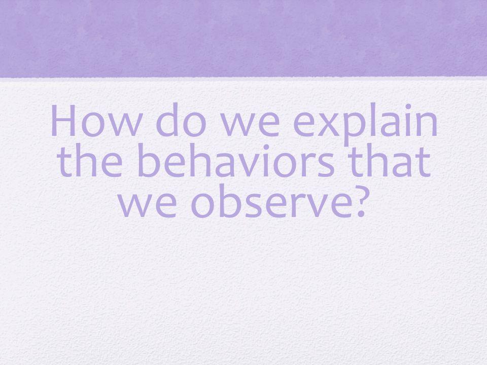 How do we explain the behaviors that we observe?