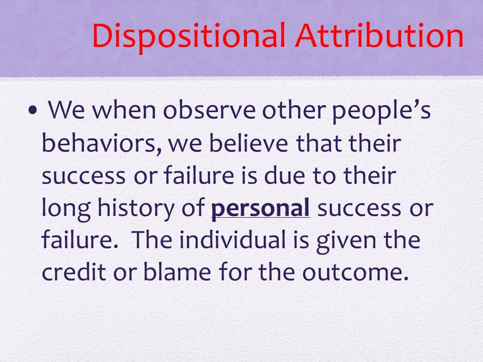 Dispositional Attribution We when observe other people's behaviors, we believe that their success or failure is due to their long history of personal