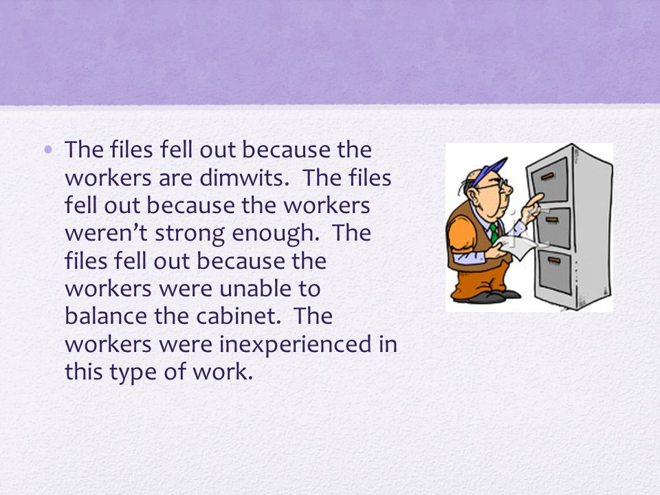 The files fell out because the workers are dimwits. The files fell out because the workers weren't strong enough. The files fell out because the worke