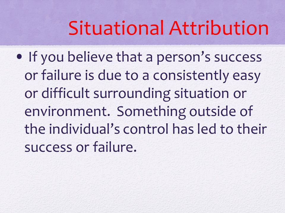 Situational Attribution If you believe that a person's success or failure is due to a consistently easy or difficult surrounding situation or environm