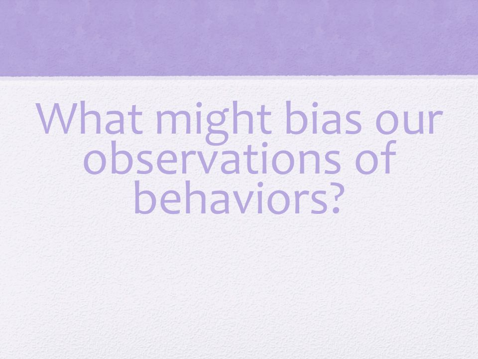 What might bias our observations of behaviors?