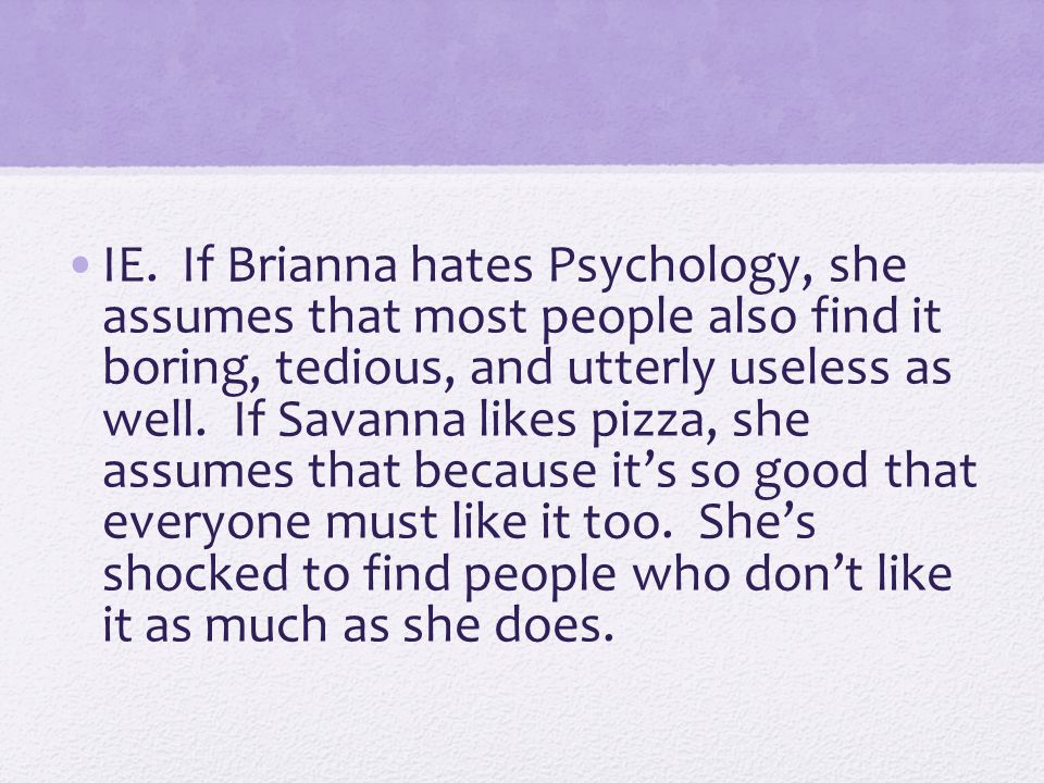 IE. If Brianna hates Psychology, she assumes that most people also find it boring, tedious, and utterly useless as well. If Savanna likes pizza, she a