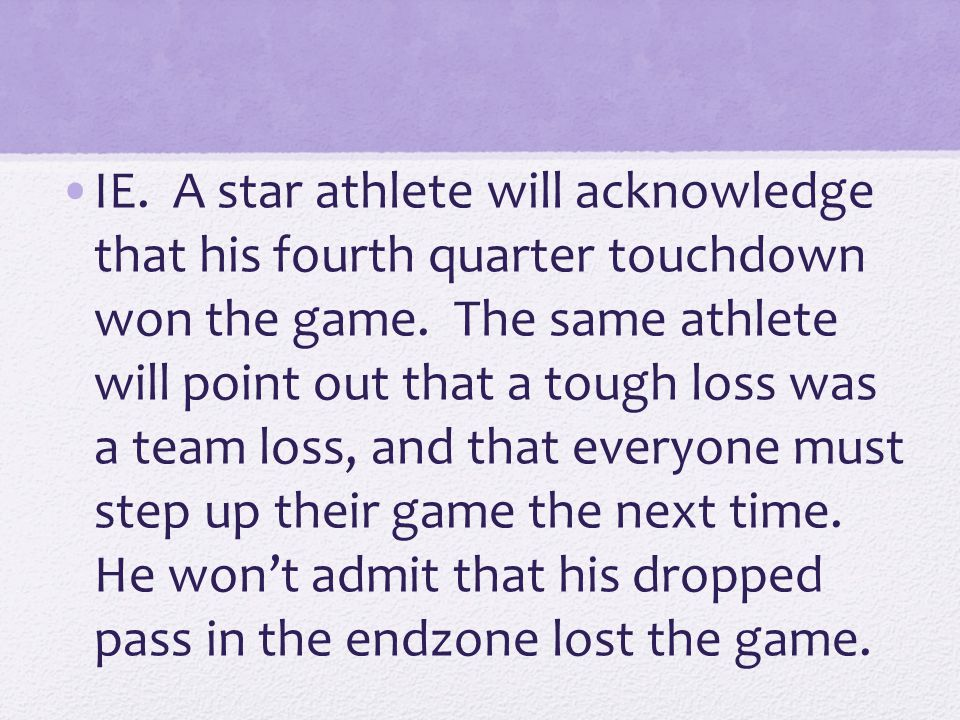 IE. A star athlete will acknowledge that his fourth quarter touchdown won the game. The same athlete will point out that a tough loss was a team loss,