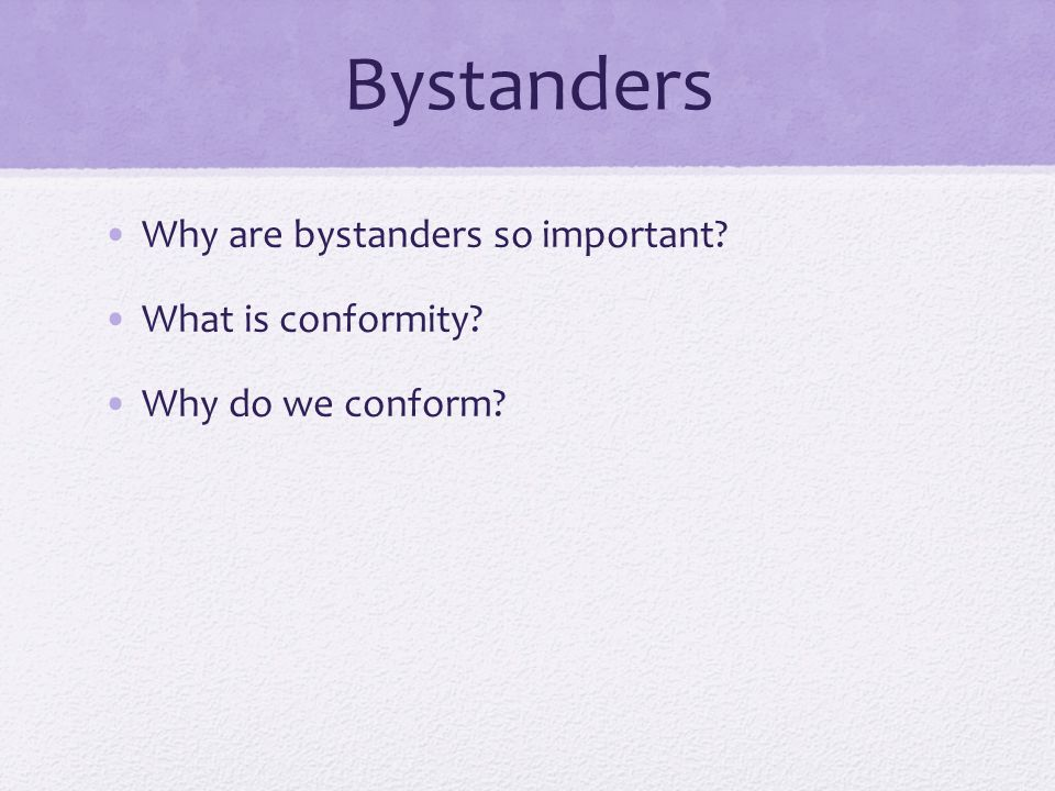 Bystanders Why are bystanders so important? What is conformity? Why do we conform?