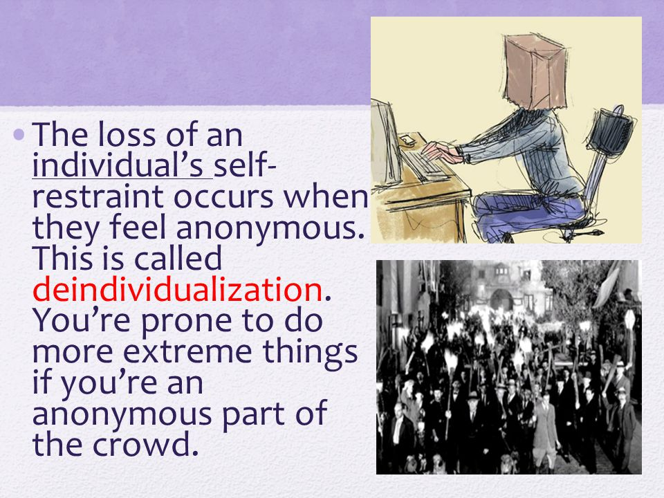 The loss of an individual's self- restraint occurs when they feel anonymous. This is called deindividualization. You're prone to do more extreme thing
