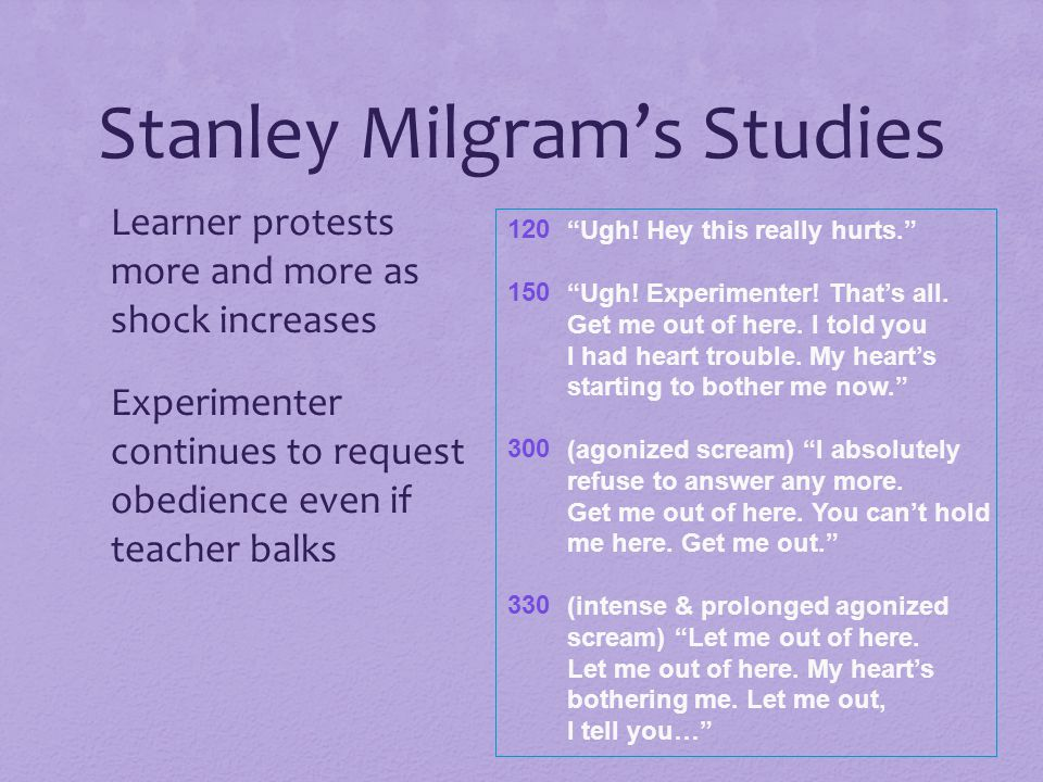 Stanley Milgram's Studies Learner protests more and more as shock increases Experimenter continues to request obedience even if teacher balks 120 150