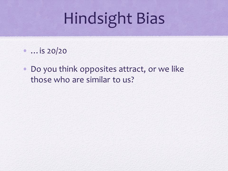 Hindsight Bias …is 20/20 Do you think opposites attract, or we like those who are similar to us?