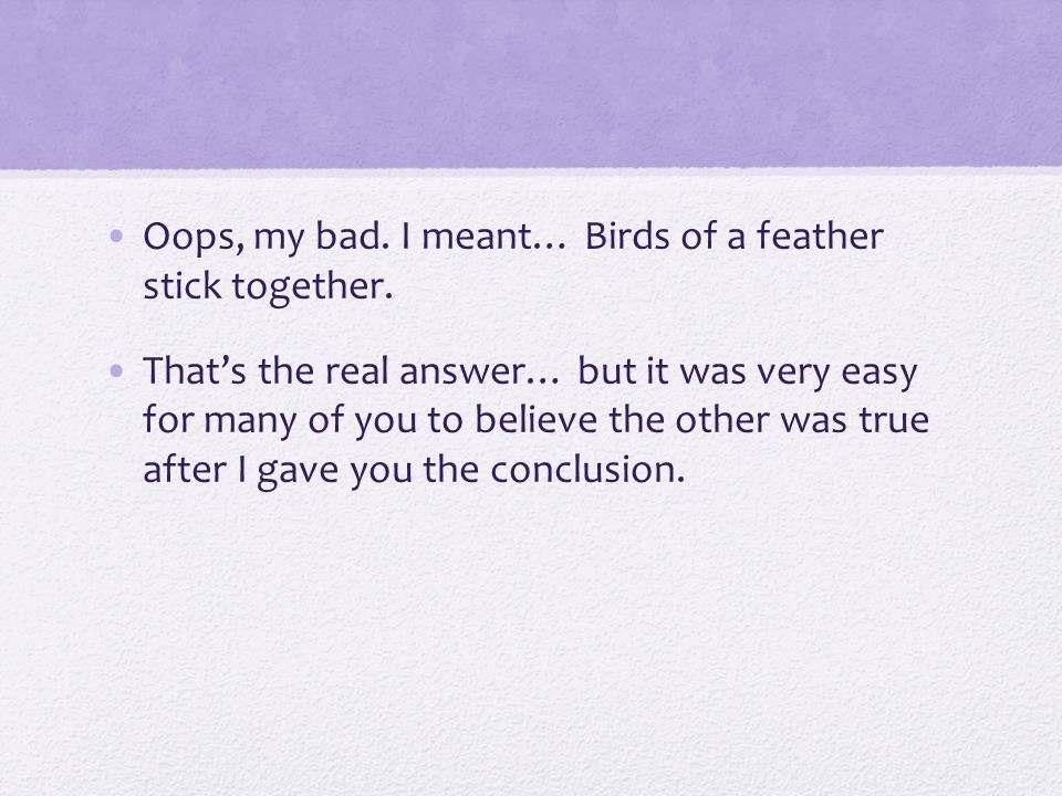 Oops, my bad. I meant… Birds of a feather stick together. That's the real answer… but it was very easy for many of you to believe the other was true a