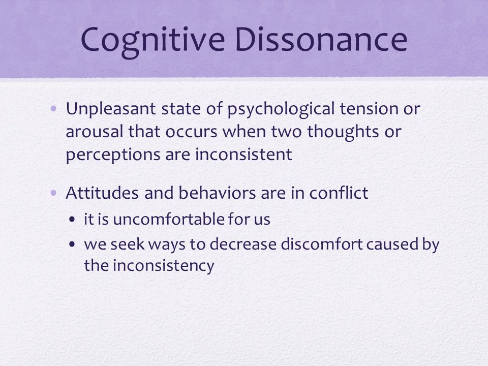 Cognitive Dissonance Unpleasant state of psychological tension or arousal that occurs when two thoughts or perceptions are inconsistent Attitudes and