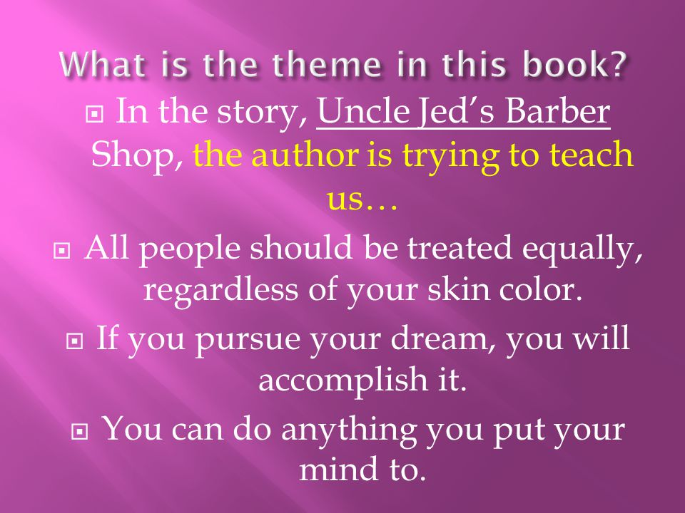  In the story, Uncle Jed's Barber Shop, the author is trying to teach us…  All people should be treated equally, regardless of your skin color.