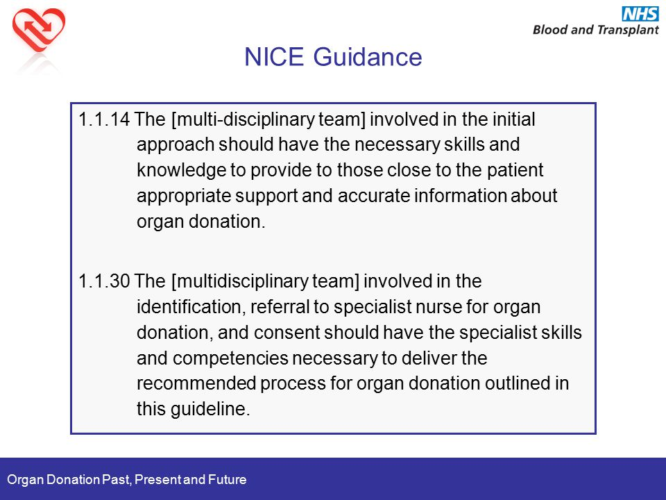 Organ Donation Past, Present and Future NICE Guidance 1.1.14 The [multi-disciplinary team] involved in the initial approach should have the necessary skills and knowledge to provide to those close to the patient appropriate support and accurate information about organ donation.