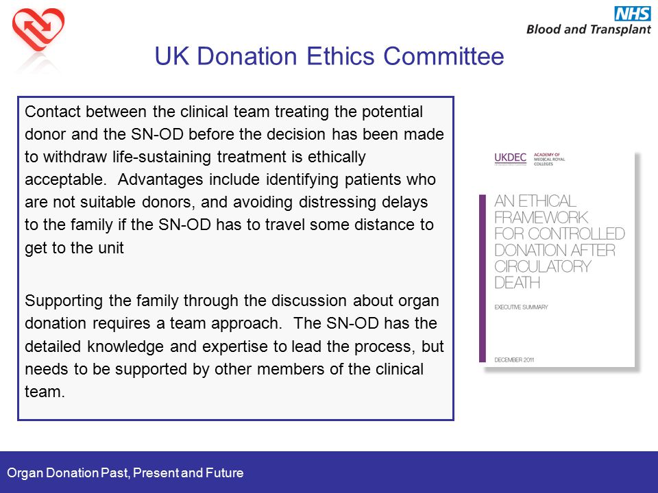 Organ Donation Past, Present and Future UK Donation Ethics Committee Contact between the clinical team treating the potential donor and the SN-OD before the decision has been made to withdraw life-sustaining treatment is ethically acceptable.