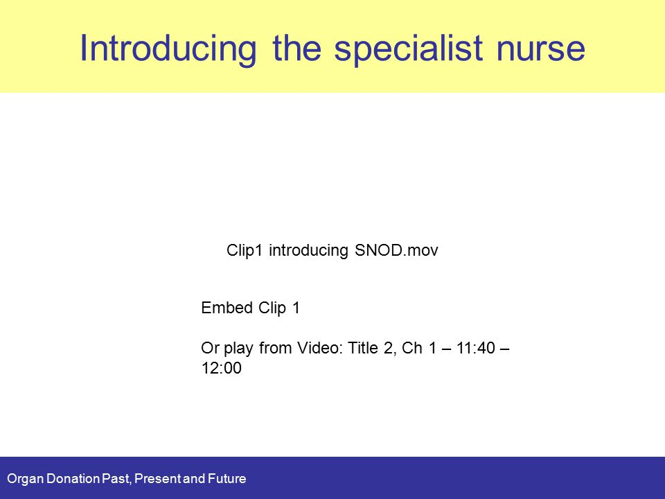 Organ Donation Past, Present and Future Planning Introducing the specialist nurse Clip1 introducing SNOD.mov Embed Clip 1 Or play from Video: Title 2, Ch 1 – 11:40 – 12:00