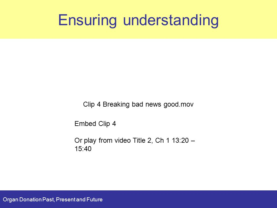Organ Donation Past, Present and Future Ensuring understanding Clip 4 Breaking bad news good.mov Embed Clip 4 Or play from video Title 2, Ch 1 13:20 – 15:40