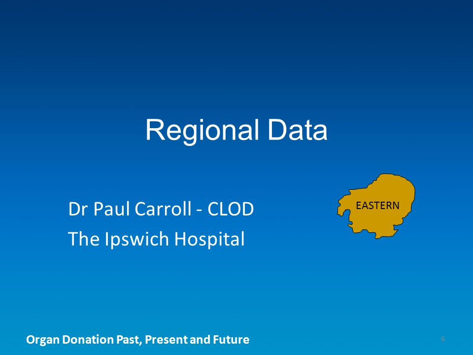Organ Donation Past, Present and Future Regional Data 6 Dr Paul Carroll - CLOD The Ipswich Hospital EASTERN