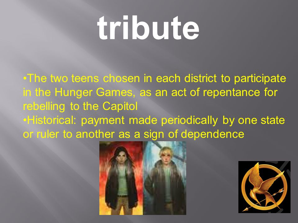 tribute The two teens chosen in each district to participate in the Hunger Games, as an act of repentance for rebelling to the Capitol Historical: payment made periodically by one state or ruler to another as a sign of dependence