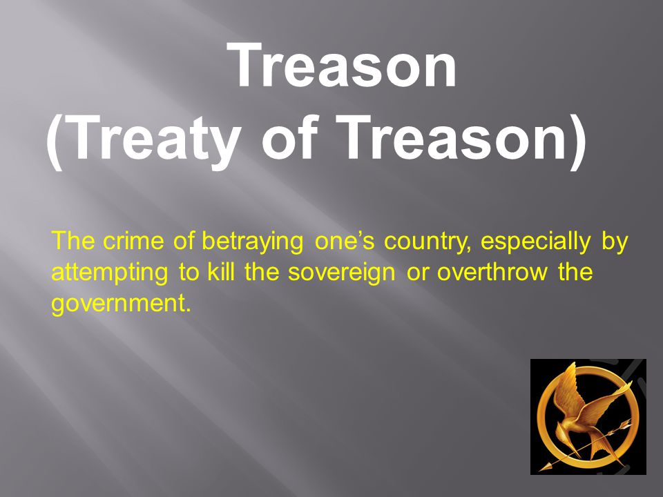 Treason (Treaty of Treason) The crime of betraying one's country, especially by attempting to kill the sovereign or overthrow the government.