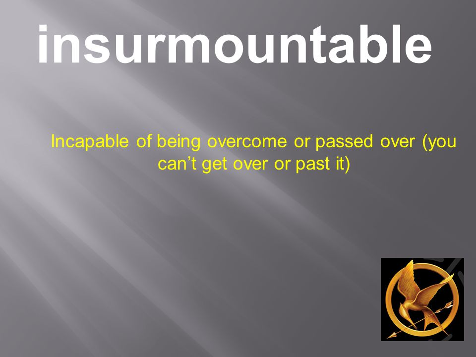 insurmountable Incapable of being overcome or passed over (you can't get over or past it)