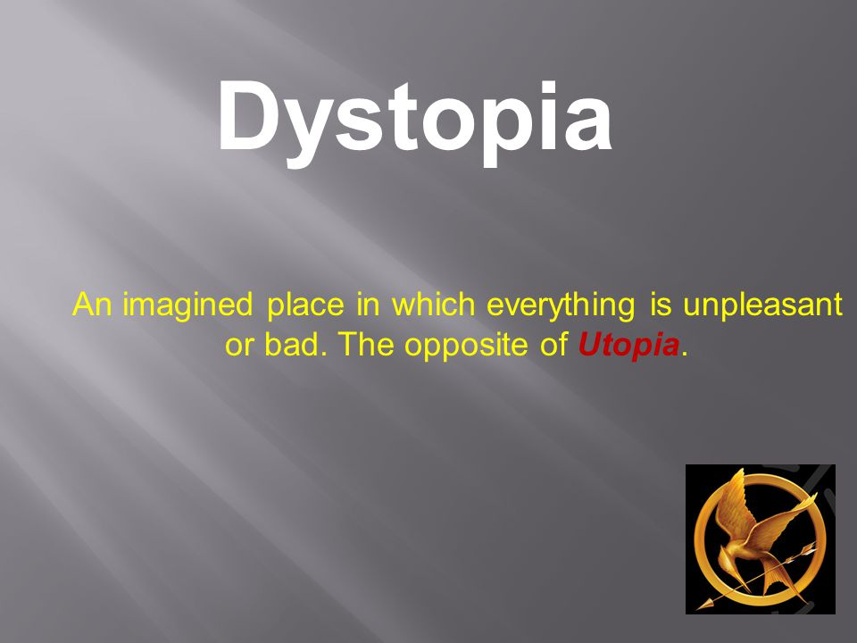 Dystopia An imagined place in which everything is unpleasant or bad. The opposite of Utopia.