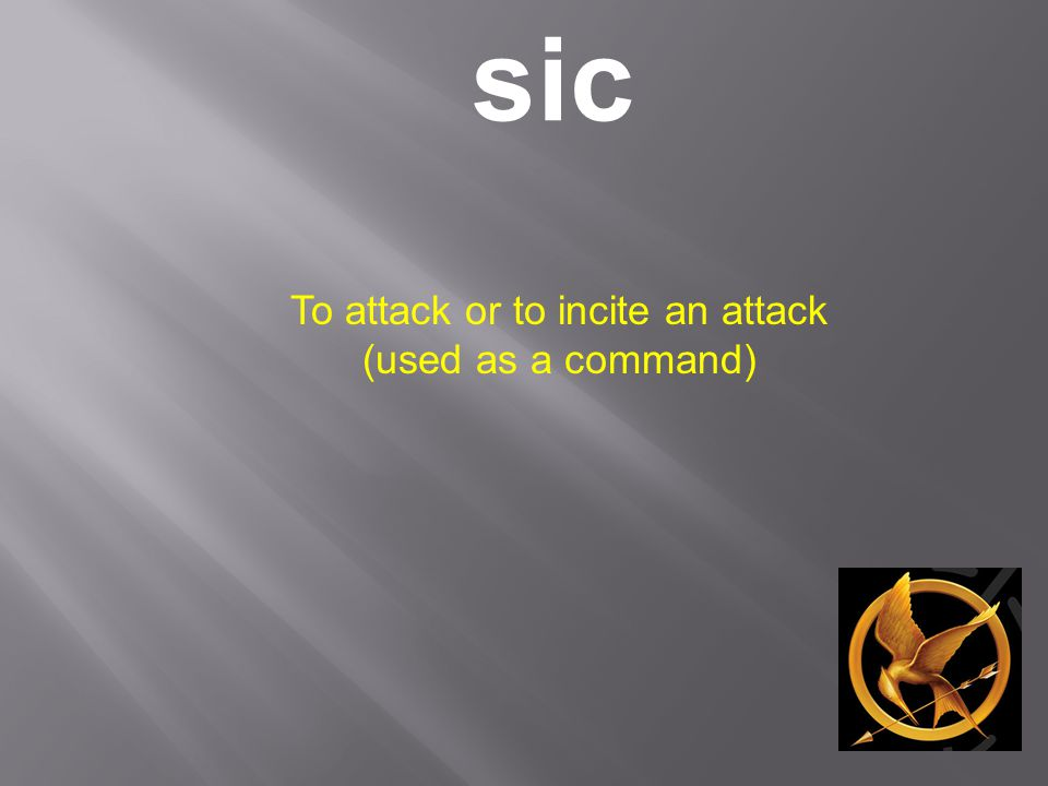 sic To attack or to incite an attack (used as a command)