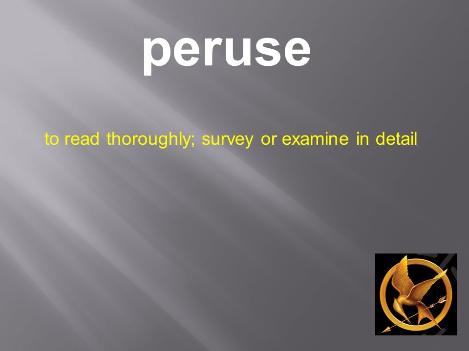 peruse to read thoroughly; survey or examine in detail
