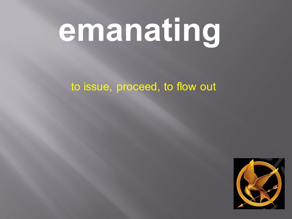 emanating to issue, proceed, to flow out