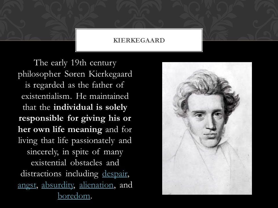 The early 19th century philosopher Søren Kierkegaard is regarded as the father of existentialism.