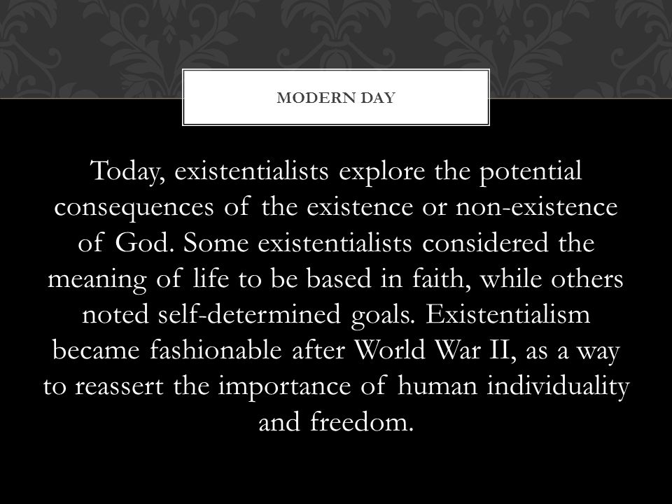 Today, existentialists explore the potential consequences of the existence or non-existence of God. Some existentialists considered the meaning of lif