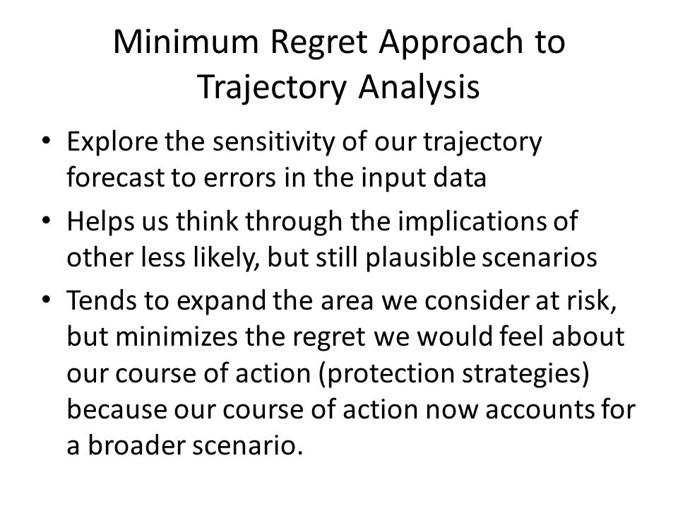 Minimum Regret Approach to Trajectory Analysis Explore the sensitivity of our trajectory forecast to errors in the input data Helps us think through the implications of other less likely, but still plausible scenarios Tends to expand the area we consider at risk, but minimizes the regret we would feel about our course of action (protection strategies) because our course of action now accounts for a broader scenario.