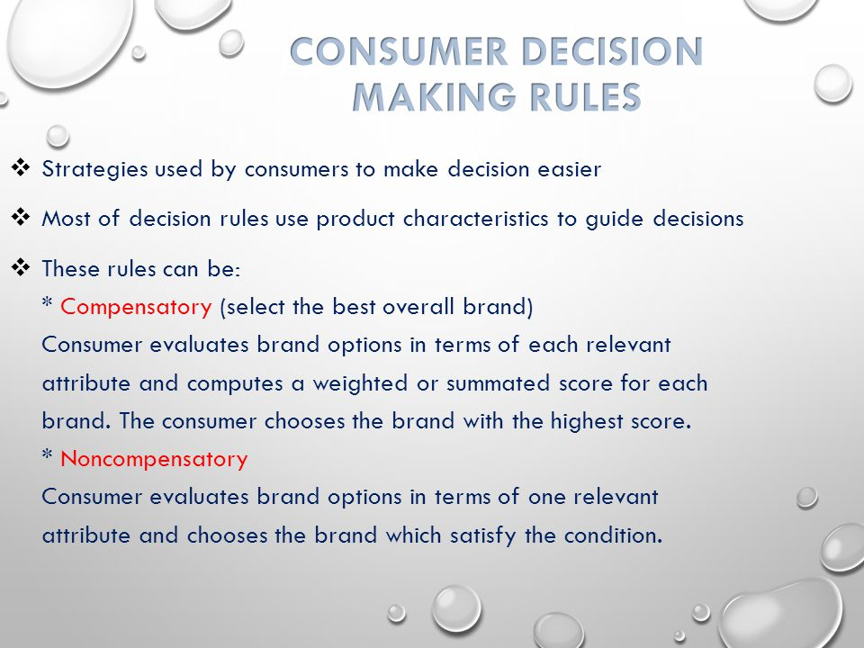  Strategies used by consumers to make decision easier  Most of decision rules use product characteristics to guide decisions  These rules can be: * Compensatory (select the best overall brand) Consumer evaluates brand options in terms of each relevant attribute and computes a weighted or summated score for each brand.