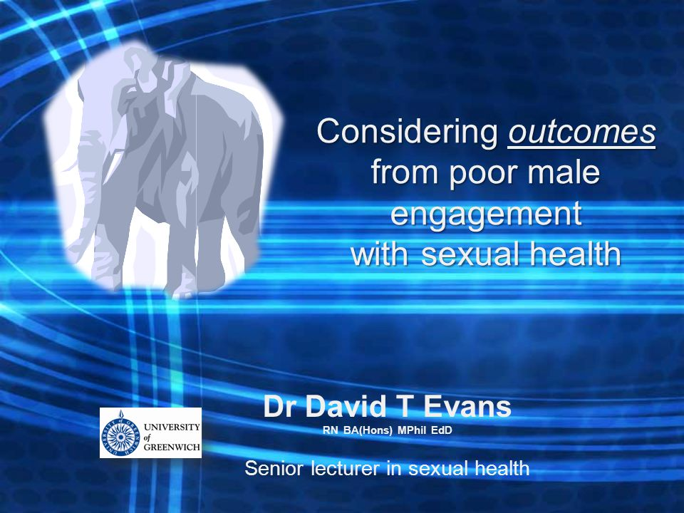 Dr David T Evans RN BA(Hons) MPhil EdD Senior lecturer in sexual health Considering outcomes from poor male engagement with sexual health