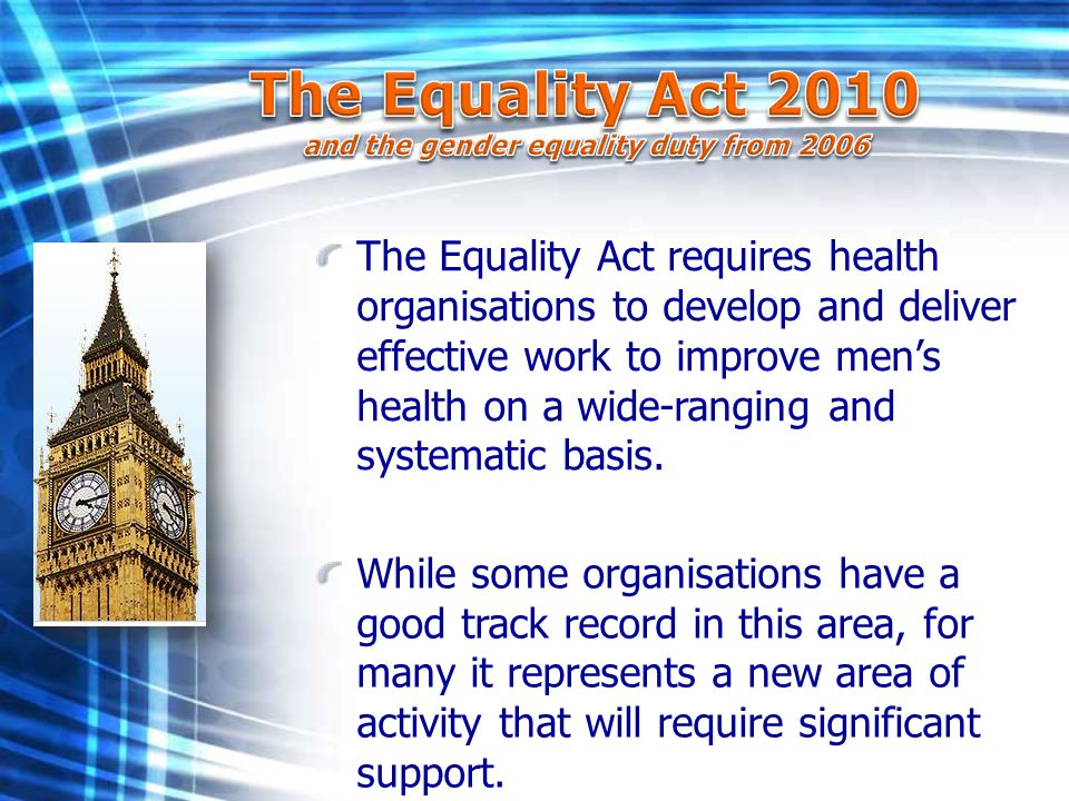 The Equality Act requires health organisations to develop and deliver effective work to improve men's health on a wide-ranging and systematic basis. W