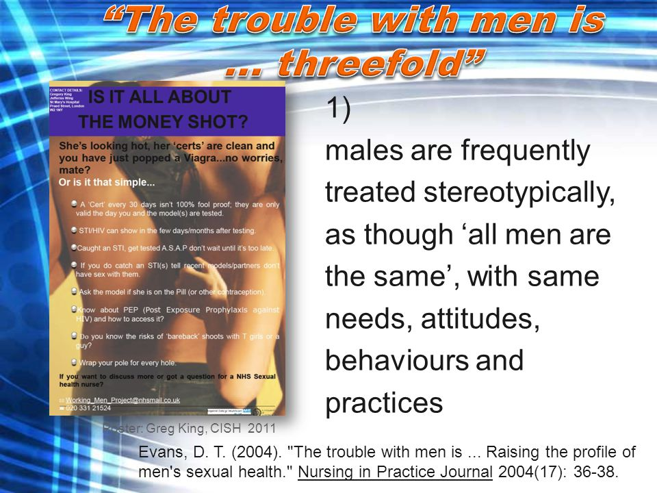 1) males are frequently treated stereotypically, as though 'all men are the same', with same needs, attitudes, behaviours and practices Evans, D. T. (