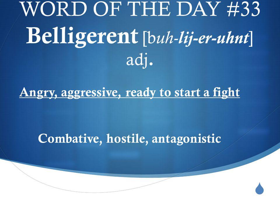  WORD OF THE DAY #33 Belligerent [b uh- lij-er-uhnt] adj.