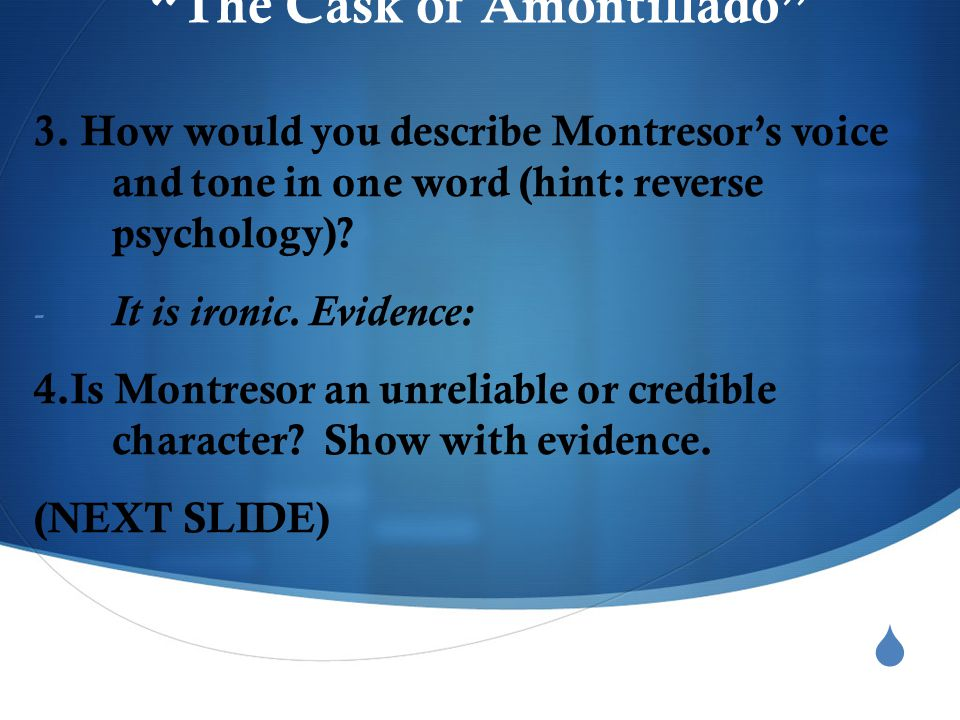 " ""The Cask of Amontillado"" 3. How would you describe Montresor's voice and tone in one word (hint: reverse psychology)? - It is ironic. Evidence: 4.I"