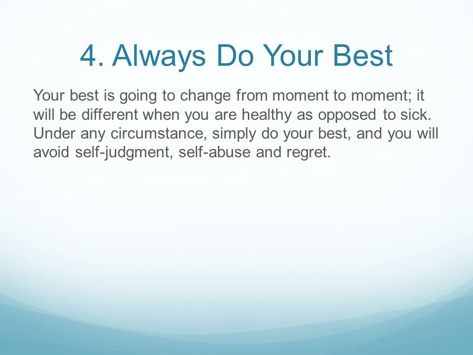 4. Always Do Your Best Your best is going to change from moment to moment; it will be different when you are healthy as opposed to sick. Under any cir