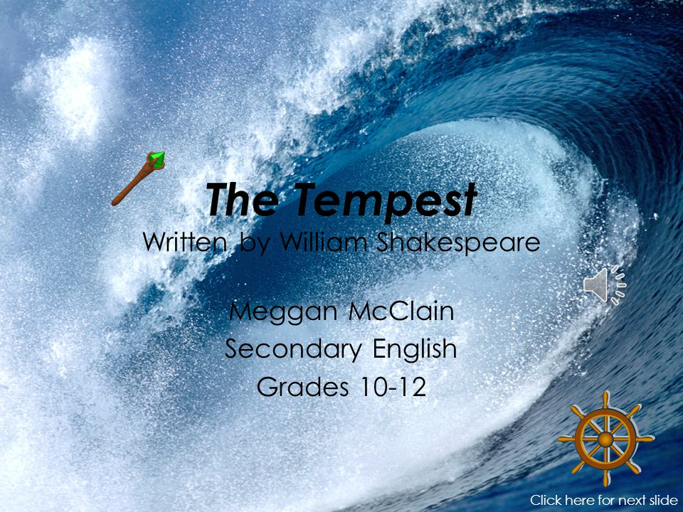 The Tempest Written by William Shakespeare Meggan McClain Secondary English Grades 10-12 Click here for next slide