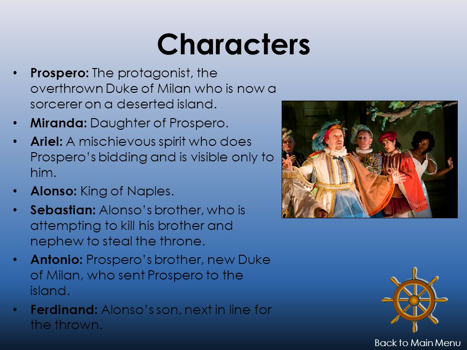 Characters Prospero: The protagonist, the overthrown Duke of Milan who is now a sorcerer on a deserted island.