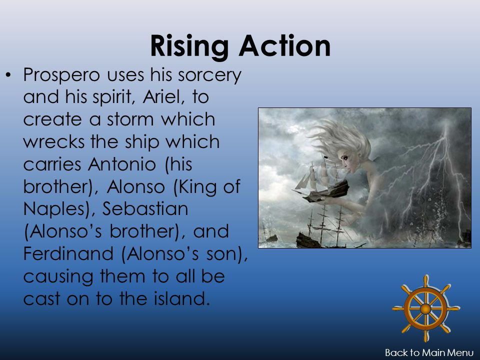 Rising Action Prospero uses his sorcery and his spirit, Ariel, to create a storm which wrecks the ship which carries Antonio (his brother), Alonso (King of Naples), Sebastian (Alonso's brother), and Ferdinand (Alonso's son), causing them to all be cast on to the island.