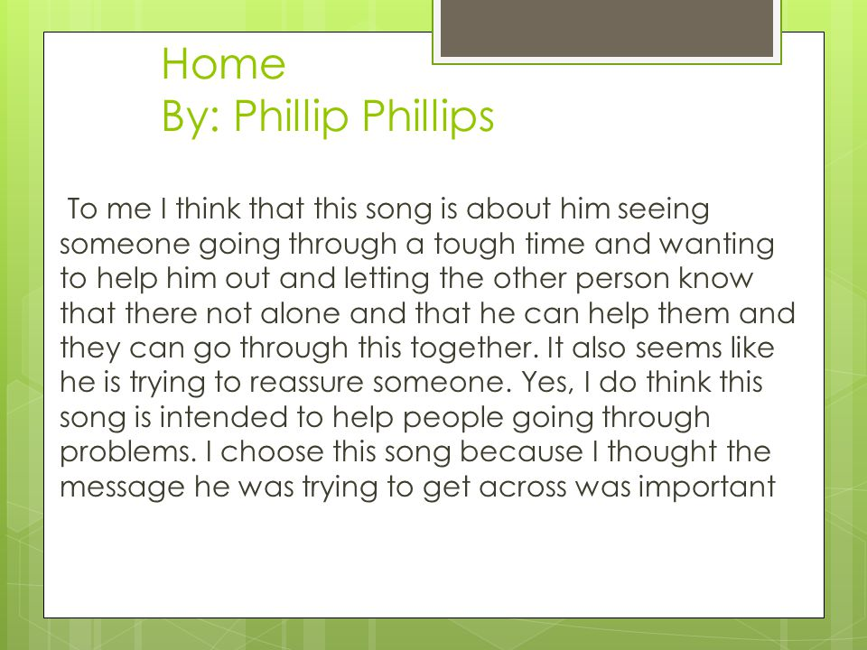 Home By: Phillip Phillips To me I think that this song is about him seeing someone going through a tough time and wanting to help him out and letting the other person know that there not alone and that he can help them and they can go through this together.