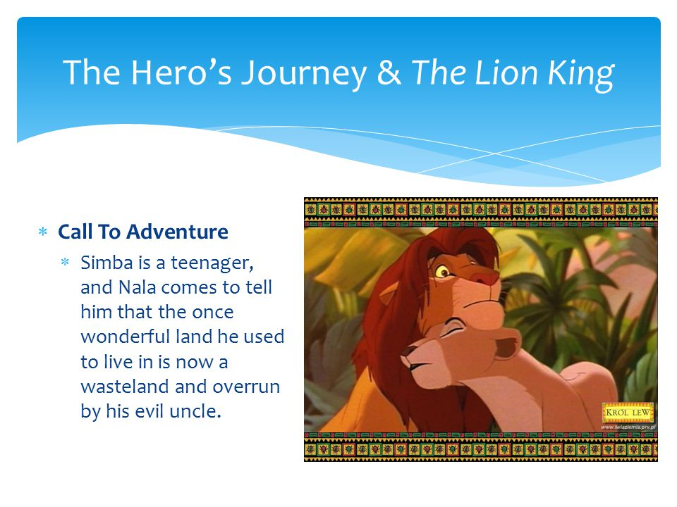 The Hero's Journey & The Lion King  Call To Adventure  Simba is a teenager, and Nala comes to tell him that the once wonderful land he used to live