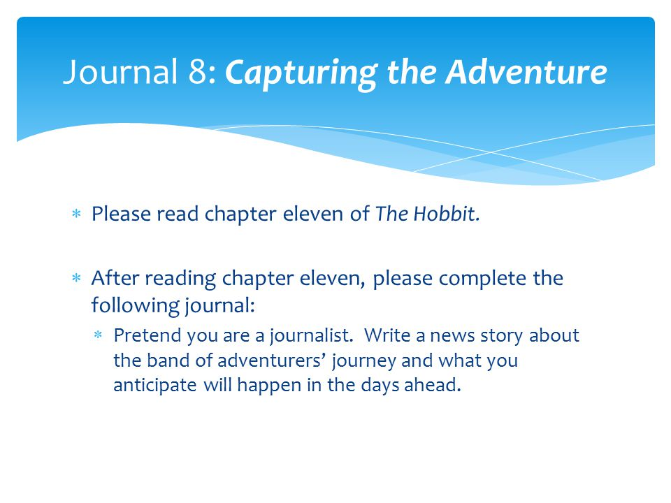  Please read chapter eleven of The Hobbit.  After reading chapter eleven, please complete the following journal:  Pretend you are a journalist. Wri