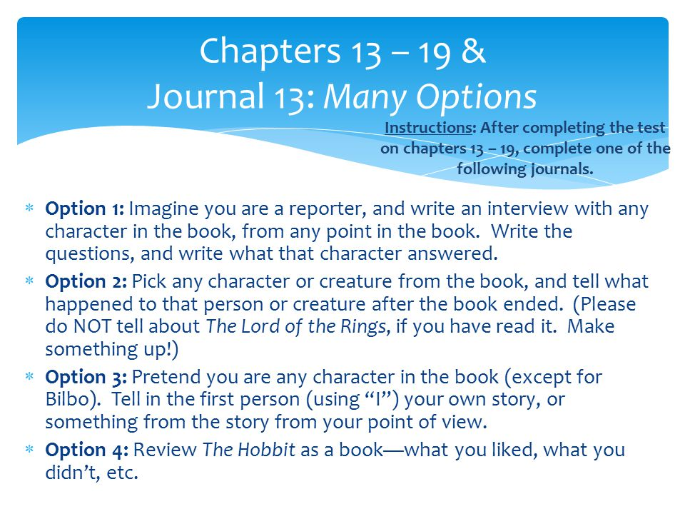  Option 1: Imagine you are a reporter, and write an interview with any character in the book, from any point in the book. Write the questions, and wr