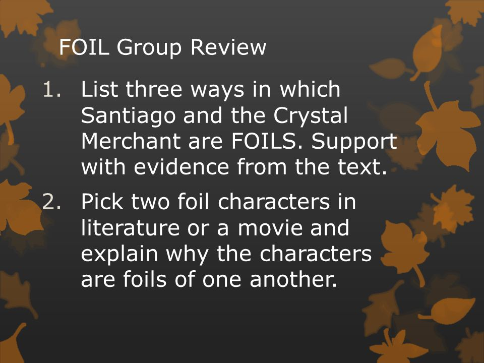 FOIL Group Review 1.List three ways in which Santiago and the Crystal Merchant are FOILS. Support with evidence from the text. 2.Pick two foil charact
