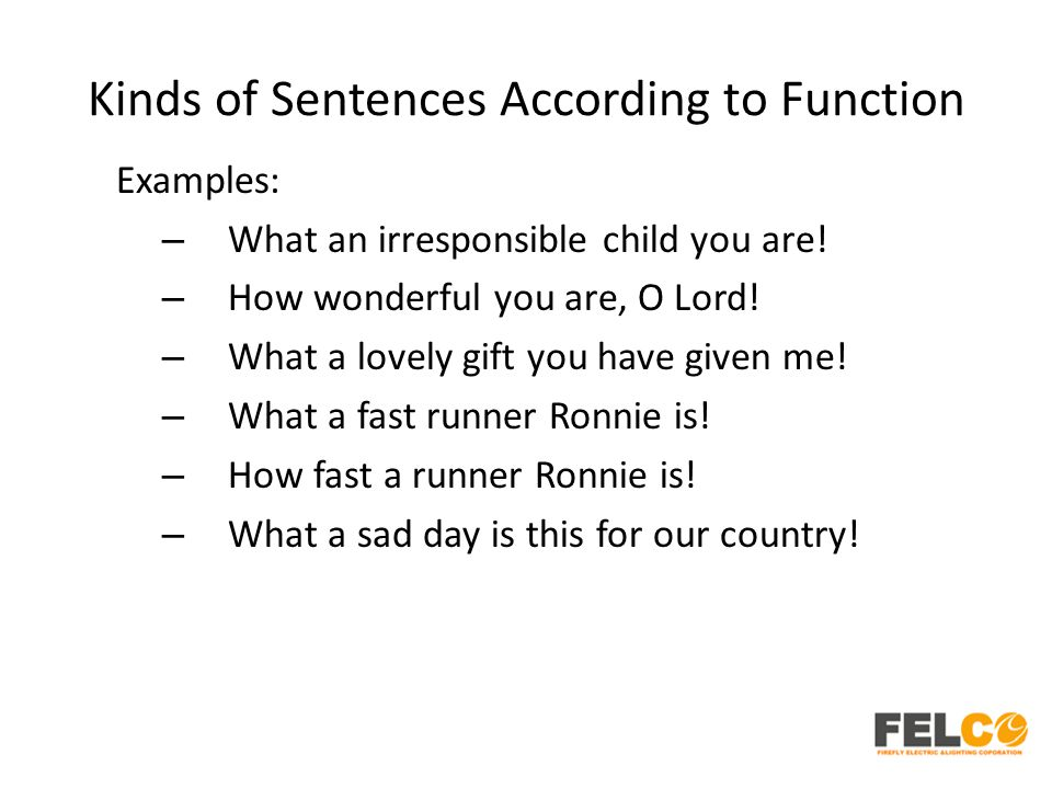 Kinds of Sentences According to Function Examples: – What an irresponsible child you are! – How wonderful you are, O Lord! – What a lovely gift you ha