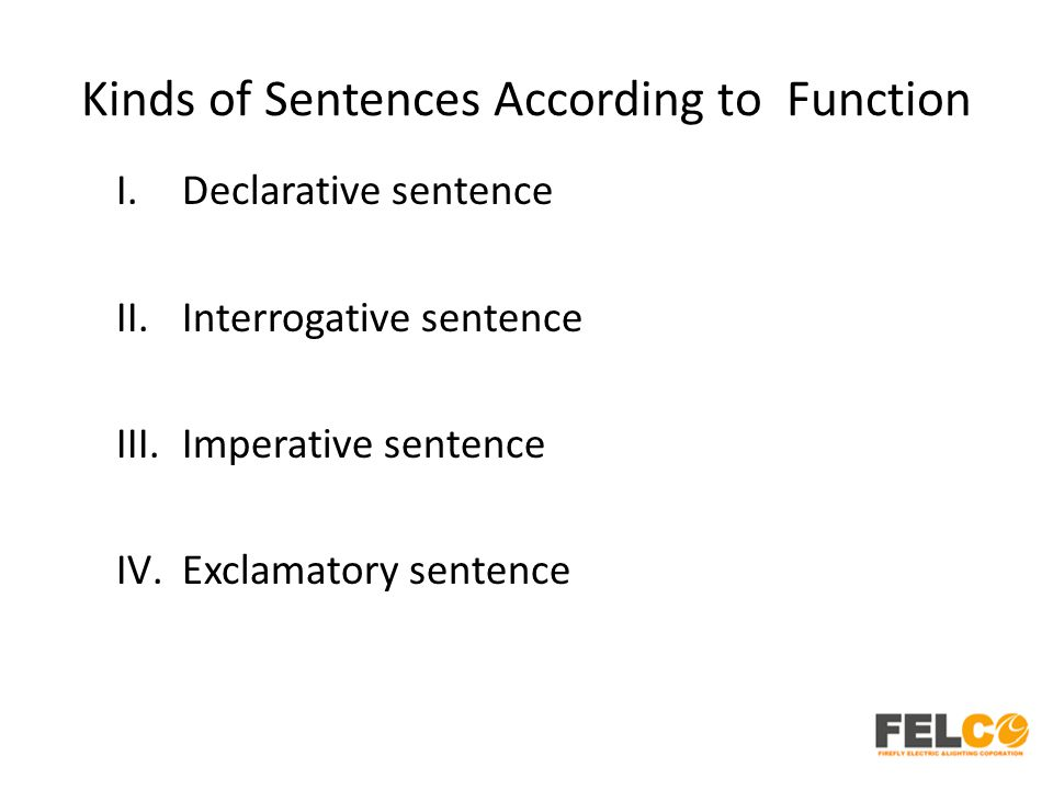 Kinds of Sentences According to Function I.Declarative sentence II.Interrogative sentence III.Imperative sentence IV.Exclamatory sentence