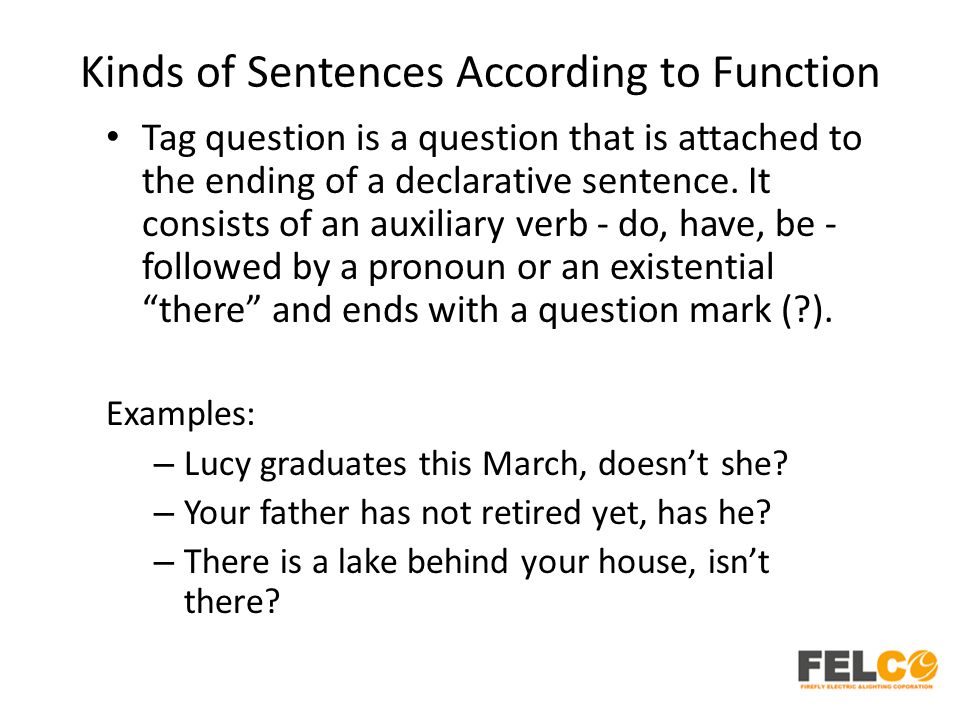 Kinds of Sentences According to Function Tag question is a question that is attached to the ending of a declarative sentence. It consists of an auxili
