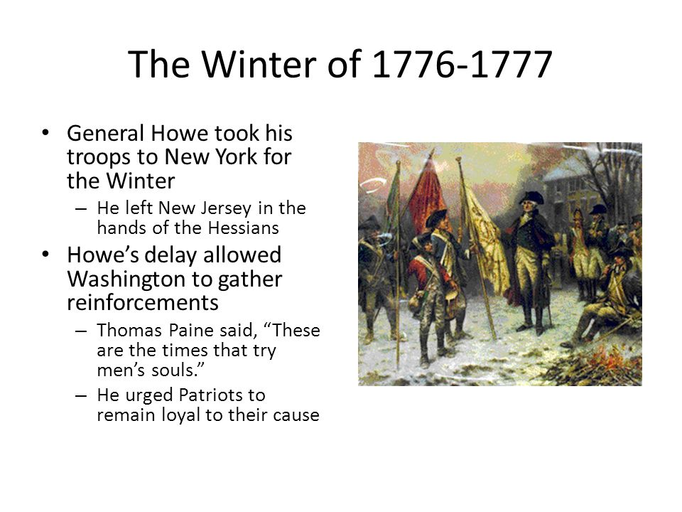 The Winter of 1776-1777 General Howe took his troops to New York for the Winter – He left New Jersey in the hands of the Hessians Howe's delay allowed Washington to gather reinforcements – Thomas Paine said, These are the times that try men's souls. – He urged Patriots to remain loyal to their cause